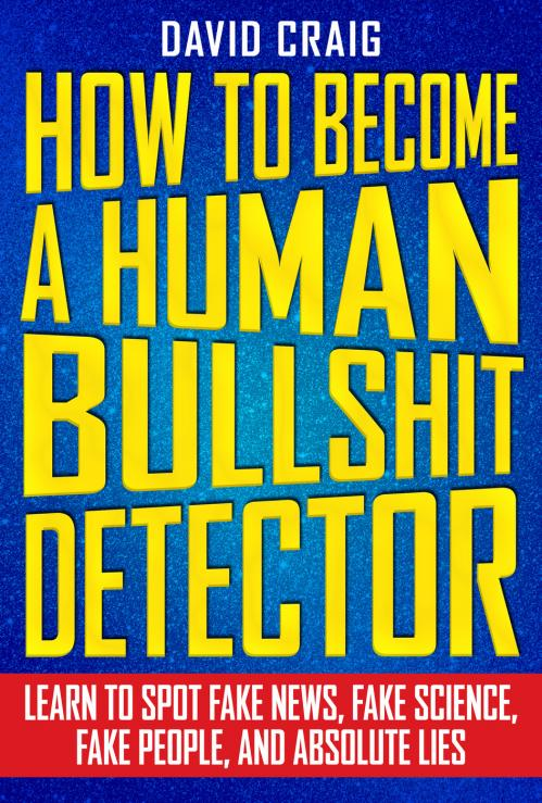How to Become a Human Bullshit Detector Learn to Spot Fake News, Fake People, and ...