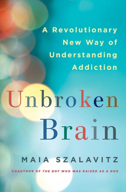 Unbroken Brain  A Revolutionary New Way of Understanding Addiction by Maia Szalavitz