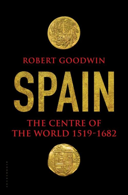 Spain  The Centre of the World 1519-1682 by Robert Goodwin