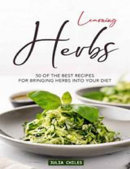 Learning Herbs 50 of The Best Recipes for Bringing Herbs into Your Diet