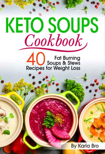 Keto Soups Cookbook 40 Fat Burning Soups and Stews Recipes for Weight Loss