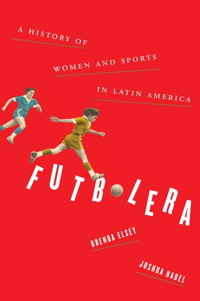 Futbolera A History of Women and Sports in Latin America
