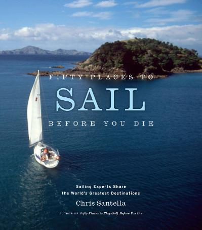 Fifty Places to Sail Before You Die Sailing Experts Share the World 39 s Greate De...