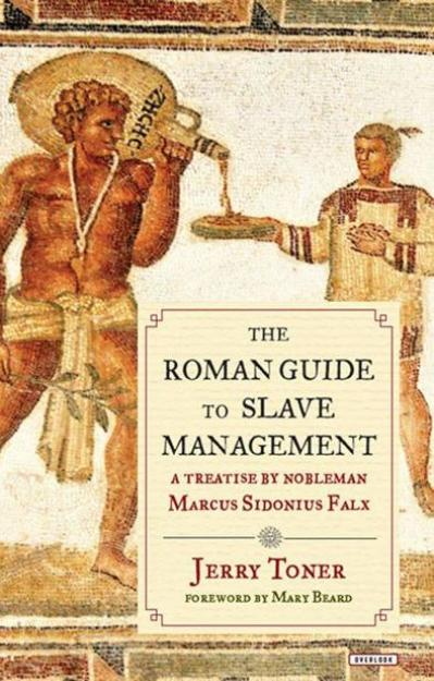 The Roman Guide to Slave Management A Treatise by Nobleman Marcus Sidonius Falx