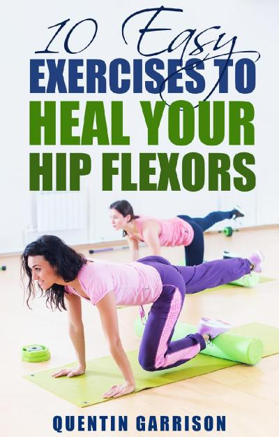 st 10 Easy Exercises to Heal Your Hip Flexors - QUENTIN GARRISON