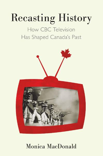 Recasting History How CBC Television Has Shaped Canada's Past