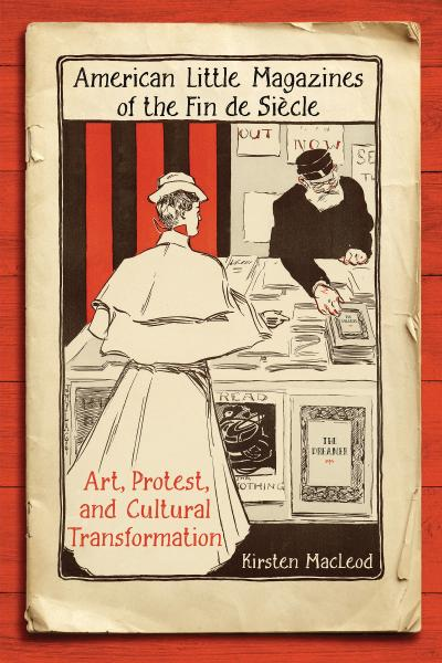 American Little Magazines of the Fin de Siecle Art, Protest, and Cultural Transfor...