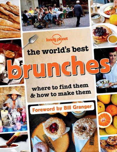 Lonely Planet The World ' s Best Brunches   Where to Find Them and How to Make Them