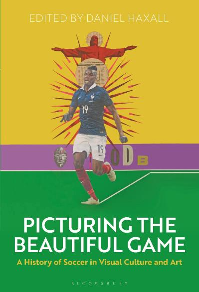 Picturing the Beautiful Game A History of Soccer in Visual Culture and Art
