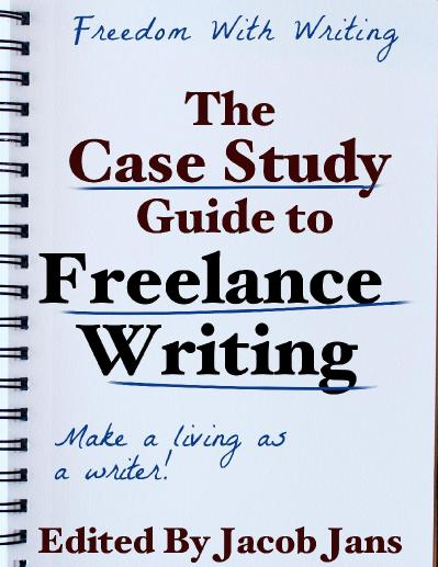 The Case Study Guide to Freelance Writing Edited by Jacob Jans